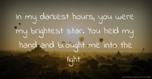 In my darkest hours, you were my brightest star. You held my hand and brought me into the light.