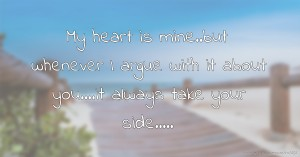 My heart is mine..but whenever I argue with it about you....it always take your side.....