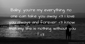 Baby, you're my everything, no one can take you away <3 I love you always and forever <3 know that my life is nothing without you ! <3
