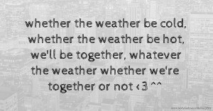 whether the weather be cold, whether the weather be hot, we'll be together, whatever the weather whether we're together or not <3 ^^