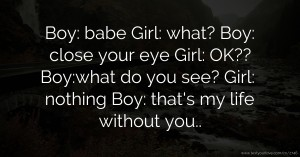 Boy: babe   Girl: what?  Boy: close your eye   Girl: OK??   Boy:what do you see?  Girl: nothing  Boy: that's my life without you..