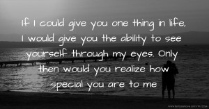 If I could give you one thing in life, I would give you the ability to see yourself through my eyes. Only then would you realize how special you are to me.