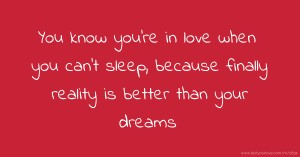 You know you're in love when you can't sleep, because finally reality is better than your dreams.