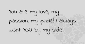 You are my love, my passion, my pride! I always want YOU by my side!