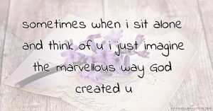 sometimes when i sit alone and think of u i just imagine the marvellous way God created u