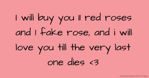 I will buy you 11 red roses and 1 fake rose, and i will love you till the very last one dies <3