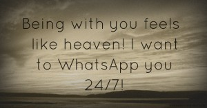 Being with you feels like heaven! I want to WhatsApp you 24/7!