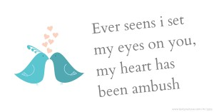 Ever seens i set my eyes on you, my heart has been ambush.