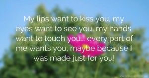 My lips want to kiss you, my eyes want to see you, my hands want to touch you... every part of me wants you, maybe because I was made just for you!