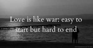 Love is like war: easy to start but hard to end.