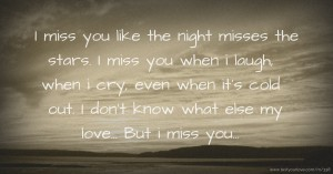 I miss you like the night misses the stars. I miss you when i laugh, when i cry, even when it's cold out. I don't know what else my love... But i miss you...