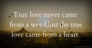 True love never came from a word,but the true love came from a heart
