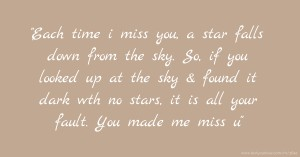 Each time i miss you, a star falls down from the sky. So, if you looked up at the sky & found it dark wth no stars, it is all your fault. You made me miss u