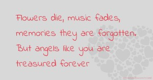 Flowers die, music fades, memories they are forgotten. But angels like you are treasured forever.