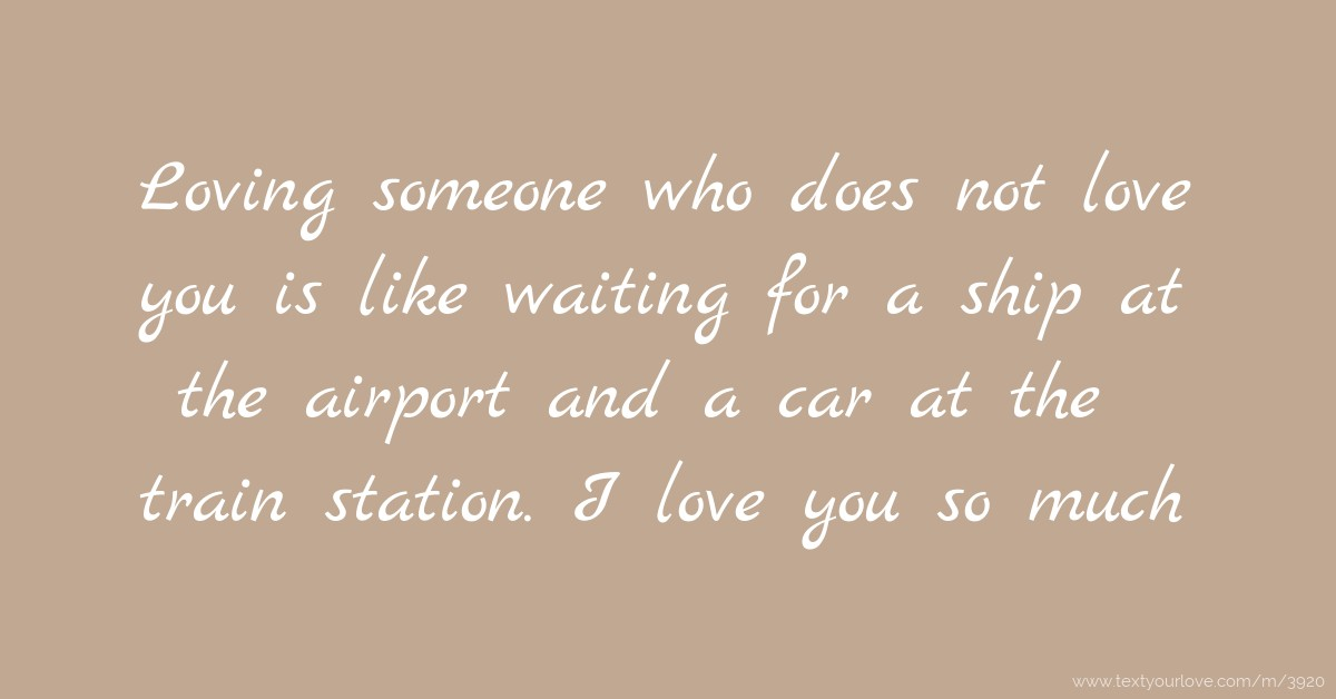 Quotes About Waiting For Someone You Love: Loving Someone Who Does Not Love You Is Like Waiting