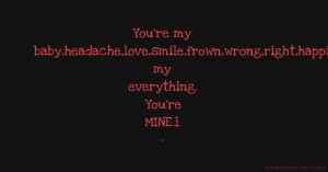 You're my baby,headache,love,smile,frown,wrong,right,happiness, my everything. You're MINE.1 ·