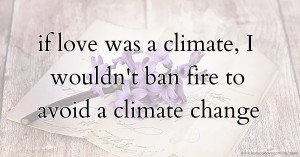 if love was a climate, I wouldn't ban fire to avoid a climate change