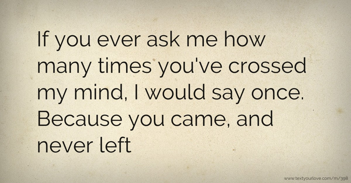 If you ever ask me how many times you've crossed my    | Text