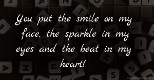 You put the smile on my face, the sparkle in my eyes and the beat in my heart!