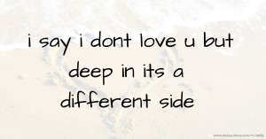 i say i dont love u but deep in its a different side