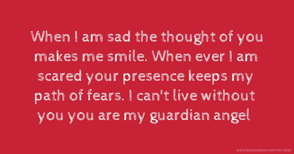 When I am sad the thought of you makes me smile. When ...
