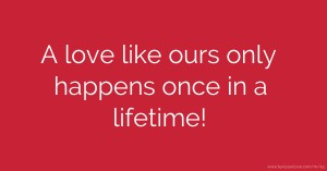 A love like ours only happens once in a lifetime!
