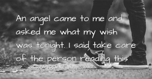 An angel came to me and asked me what my wish was tonight. I said take care of the person reading this.