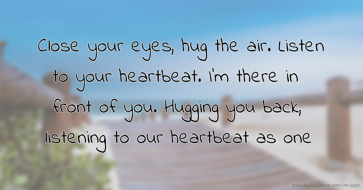 Listen To Text Messages >> Close Your Eyes Hug The Air Listen To Your Heartbeat