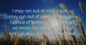 I may ran out of msg 2 text u.i may run out of jokes 2 I may also run out of battery but my heart wl never ran out of space 4 u coz i wl alwy luv u.my heartbeat