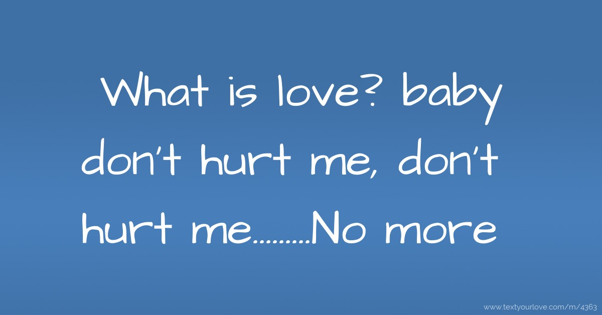 What Is Love Baby Dont Hurt Me Dont Hurt Text Message By