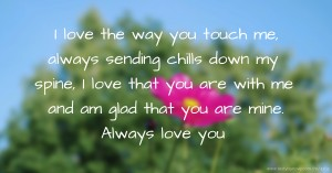 I love the way you touch me, always sending chills down my spine, I love that you are with me and am glad that you are mine. Always love you