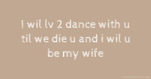 I wil lv 2 dance with u til we die u and i wil u be my wife