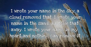 I wrote your name in the sky; a cloud removed that. I wrote your name in the sand; air blew that away. I wrote your name in my heart and nothing can remove it.