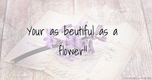 Your as beutiful as a flower!!