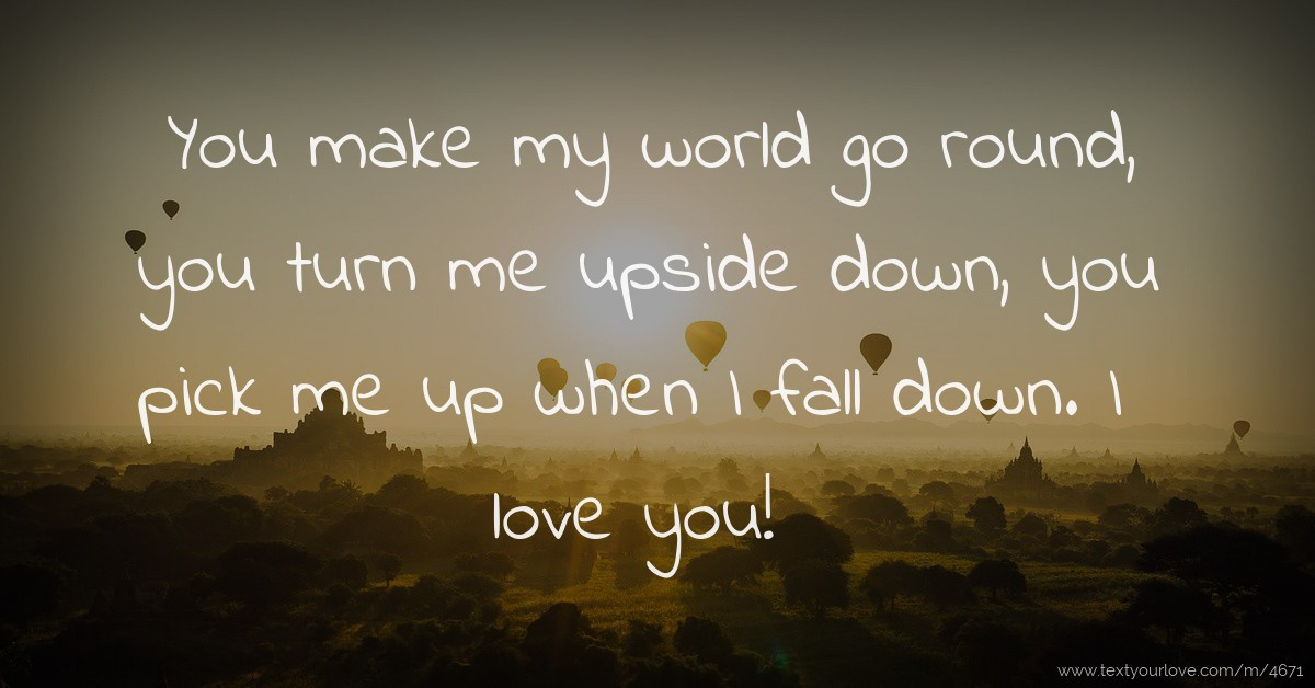 You make my world go round, you turn me upside down,... | Text Message ...