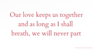 Our love keeps us together and as long as I shall breath, we will never part.