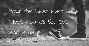 Your the best ever babe I love you <3 for ever and always