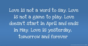 Love is not a word to say. Love is not a game to play. Love doesn't start in April and ends in May. Love is yesterday, tomorrow and forever.
