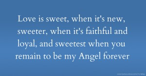Love is sweet, when it's new, sweeter, when it's faithful and loyal, and sweetest when you remain to be my Angel forever.