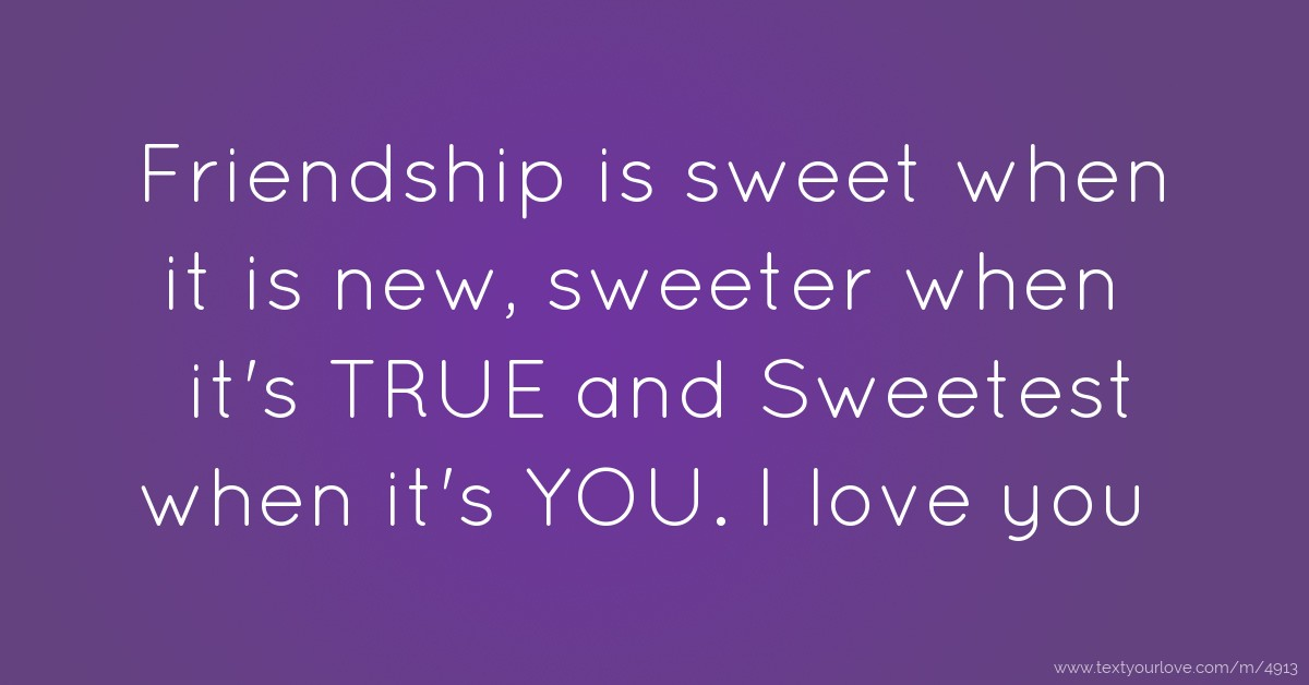 Friendship is sweet when it is new, sweeter when it's    | Text