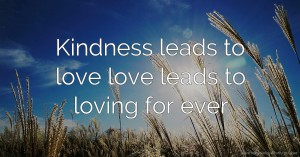 Kindness leads to love love leads to loving for ever