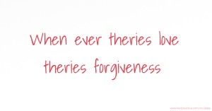 When ever theries love theries forgiveness.