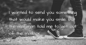 I wanted to send you something that would make you smile, but the mail man told me to get out of the mailbox