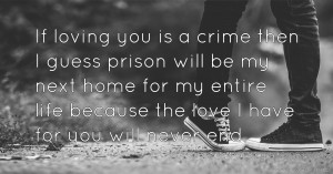 If loving you is a crime then I guess prison will be my next home for my entire life because the love I have for you will never end♥♥