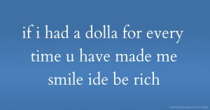 if i had a dolla for every time u have made me smile ide be rich
