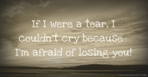 If I were a tear, I couldn't cry because I'm afraid of losing you!