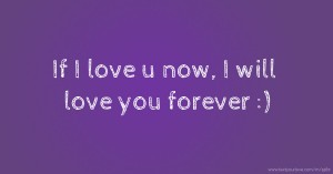 If I love u now, I will love you forever :)