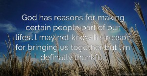 God has reasons for making certain people part of our lifes...l may not know his reason for bringing us together but l'm definatly thankful