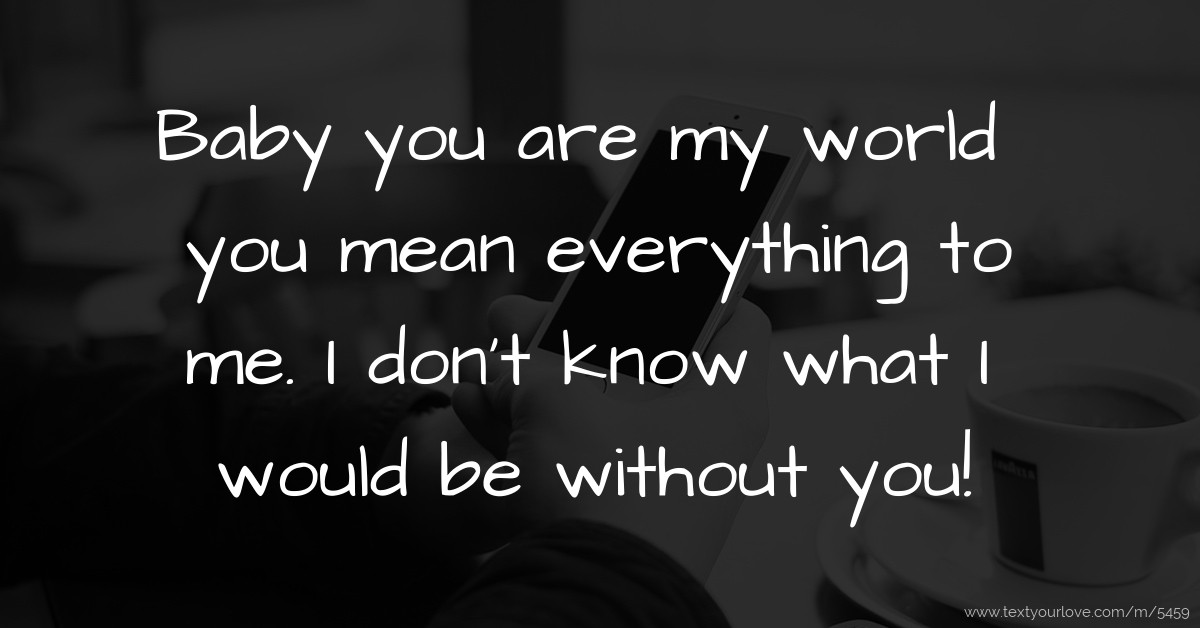 Baby You Are My World You Mean Everything To Me I Text Message