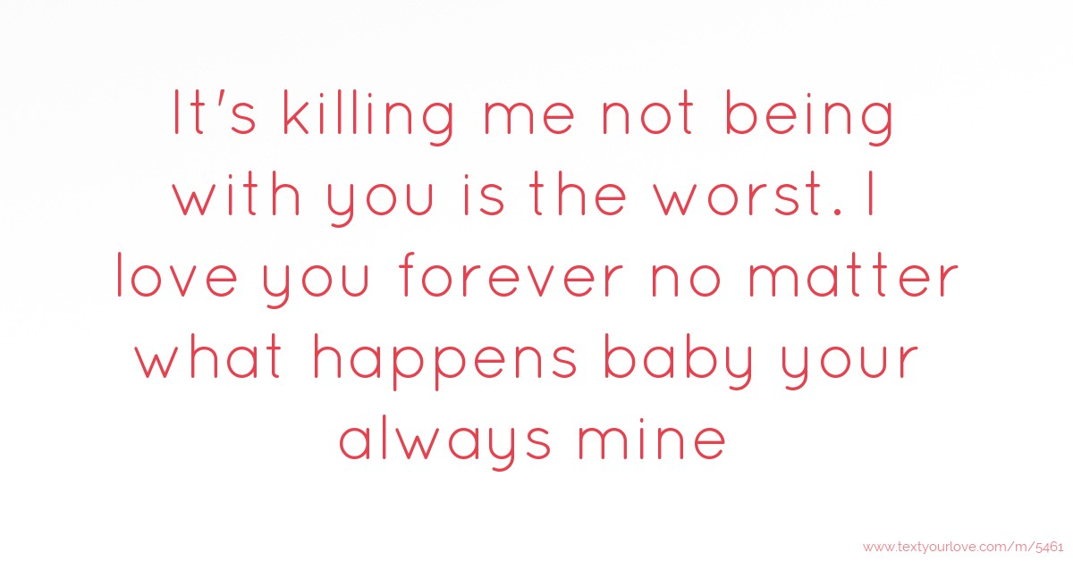 It's killing me not being with you is the worst  I love    | Text